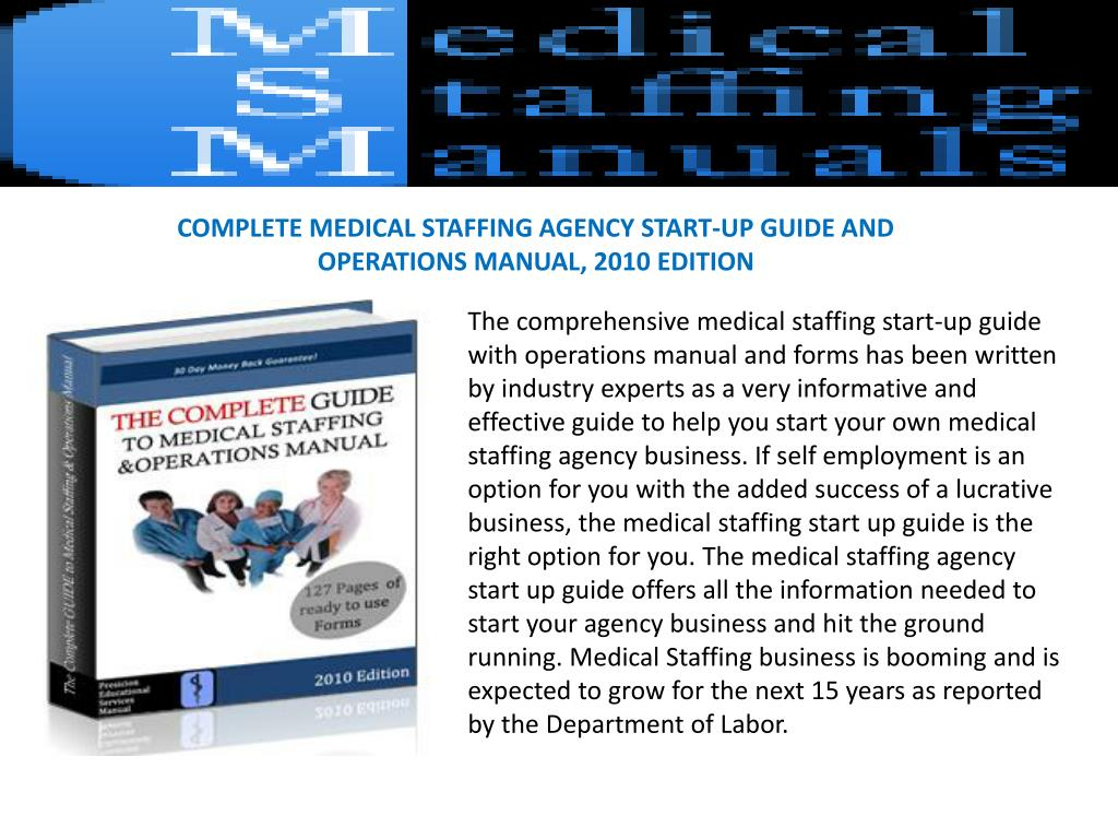 COMPLETE MEDICAL STAFFING AGENCY START-UP GUIDE AND OPERATIONS MANUAL, 2010 EDITION