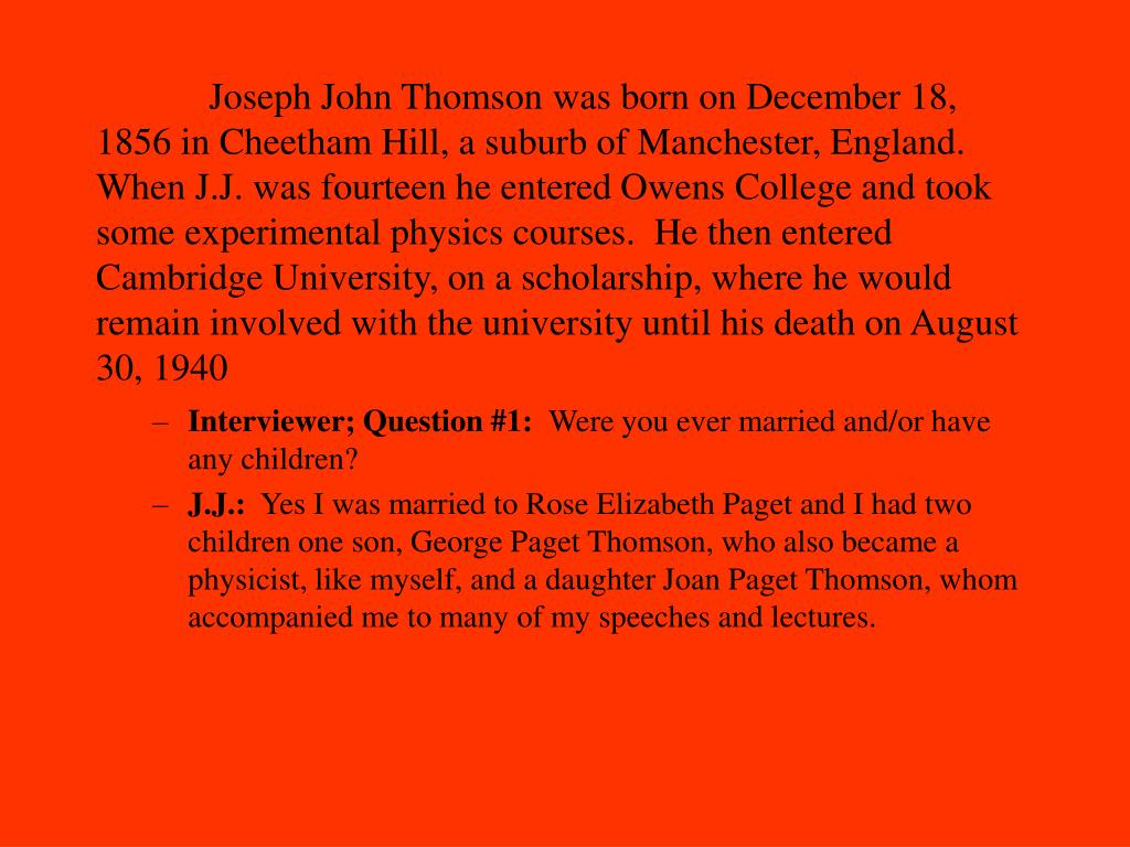 Joseph John Thomson was born on December 18, 1856 in Cheetham Hill, a suburb of Manchester, England. When J.J. was fourteen he entered Owens College and took some experimental physics courses.  He then entered Cambridge University, on a scholarship, where he would remain involved with the university until his death on August 30, 1940