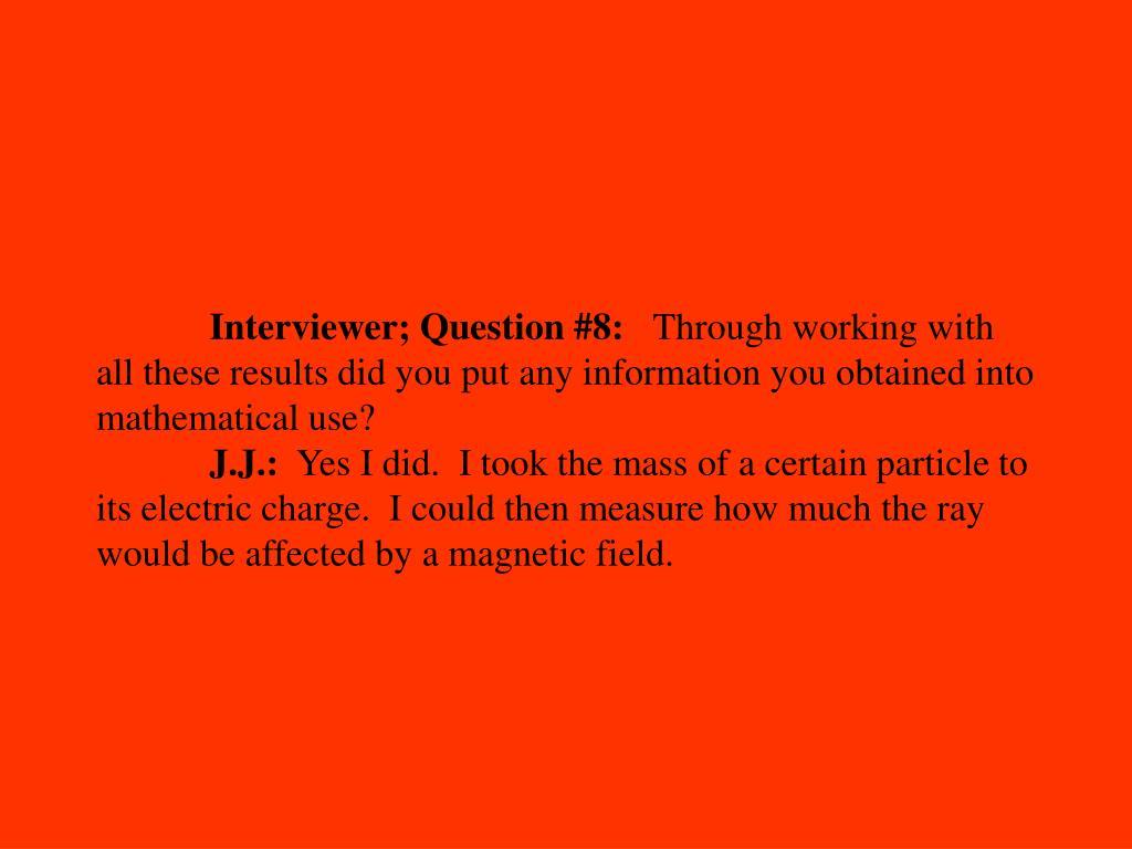 Interviewer; Question #8: