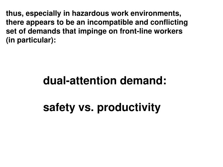 thus, especially in hazardous work environments, there appears to be an incompatible and conflicting set of demands that impinge on front-line workers (in particular):