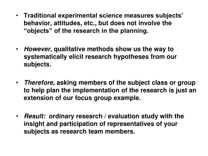 "Traditional experimental science measures subjects' behavior, attitudes, etc., but does not involve the ""objects"" of the research in the planning."