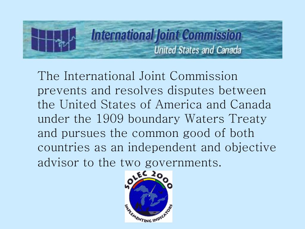 The International Joint Commission prevents and resolves disputes between the United States of America and Canada under the 1909 boundary Waters Treaty and pursues the common good of both countries as an independent and objective advisor to the two governments.