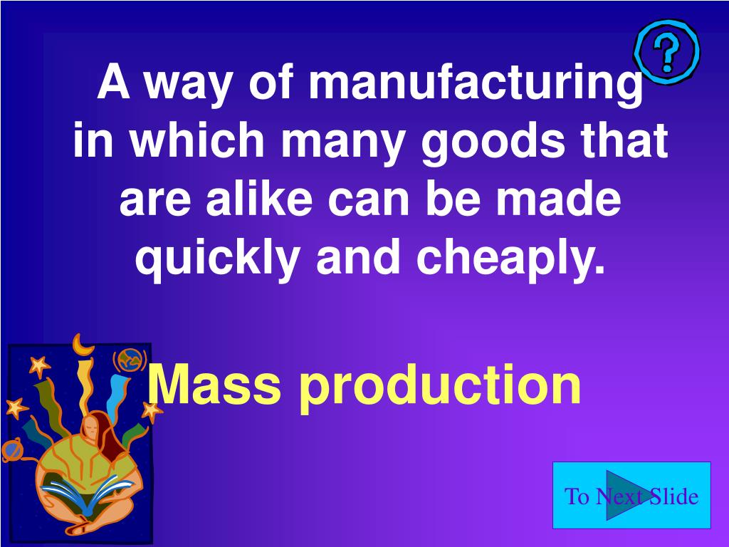 A way of manufacturing in which many goods that are alike can be made quickly and cheaply.