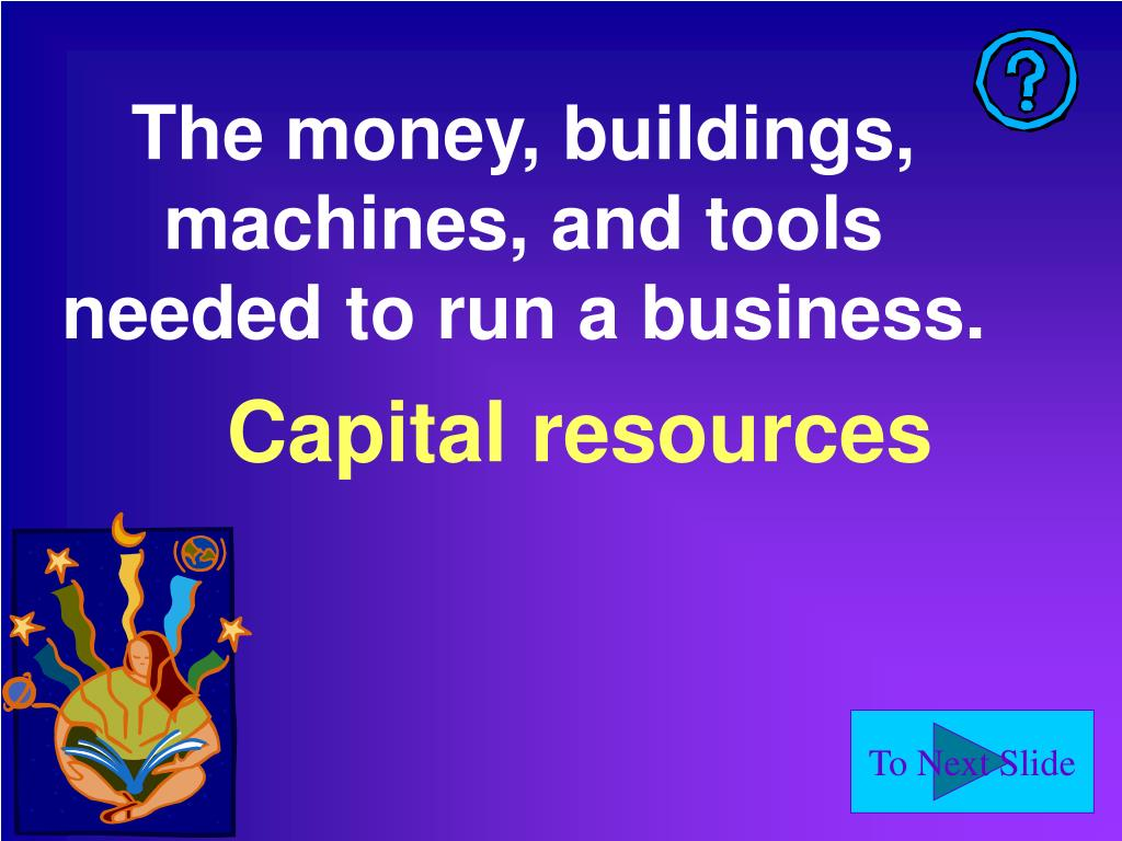 The money, buildings, machines, and tools needed to run a business.