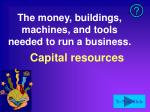 the money buildings machines and tools needed to run a business