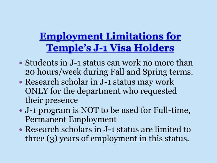 Students in J-1 status can work no more than 20 hours/week during Fall and Spring terms.