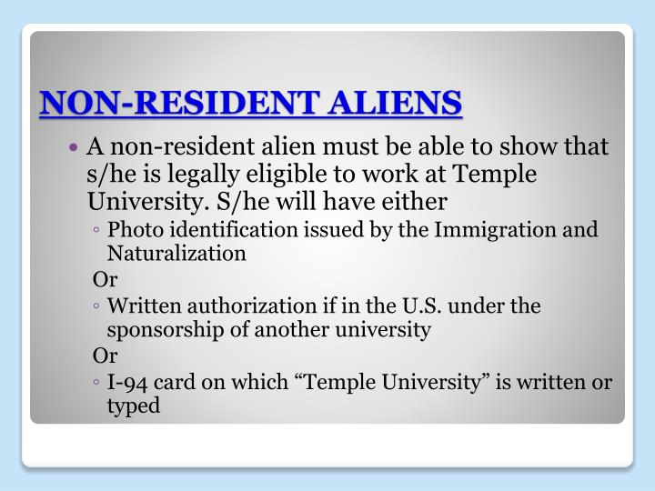 A non-resident alien must be able to show that s/he is legally eligible to work at Temple University. S/he will have either