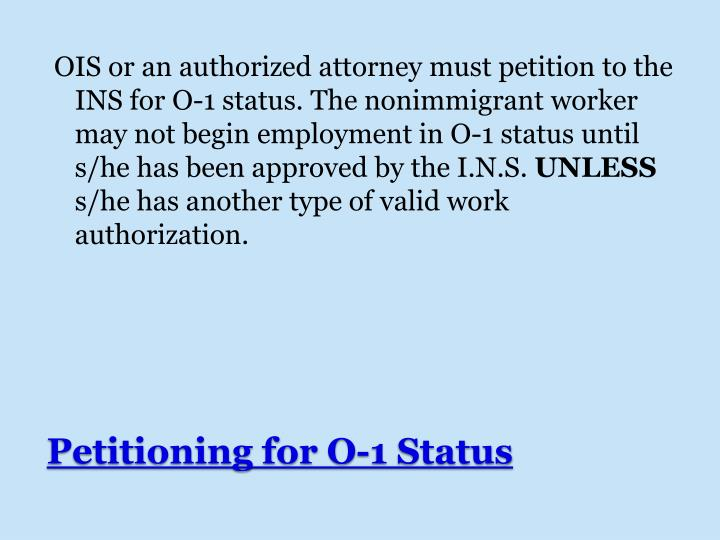 OIS or an authorized attorney must petition to the INS for O-1 status. The nonimmigrant worker may not begin employment in O-1 status until s/he has been approved by the I.N.S.