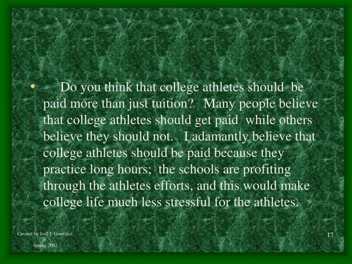 Do you think that college athletes should  be paid more than just tuition?   Many people believe that college athletes should get paid  while others believe they should not.   I adamantly believe that college athletes should be paid because they practice long hours;  the schools are profiting through the athletes efforts, and this would make college life much less stressful for the athletes.