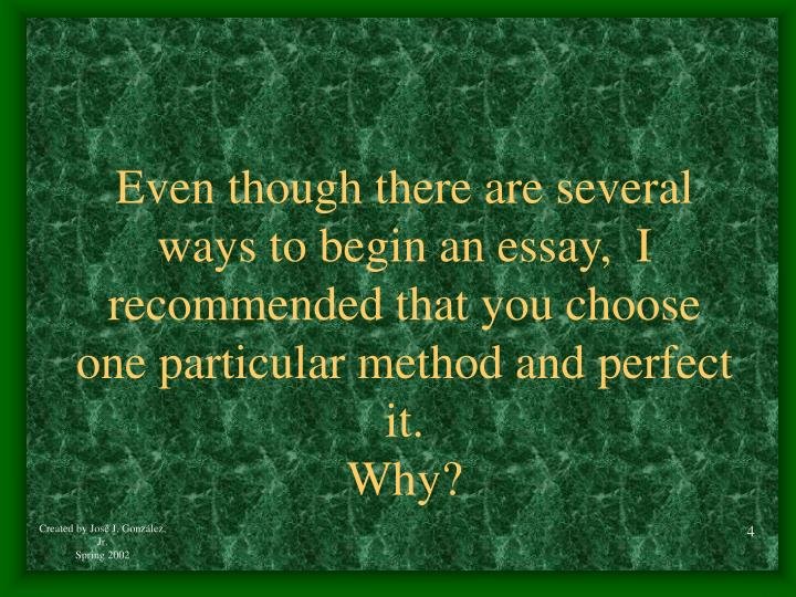 Even though there are several ways to begin an essay,  I recommended that you choose one particular method and perfect it.