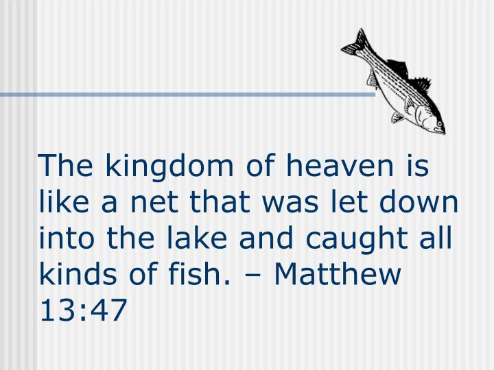 The kingdom of heaven is like a net that was let down into the lake and caught all kinds of fish.  Matthew 13:47