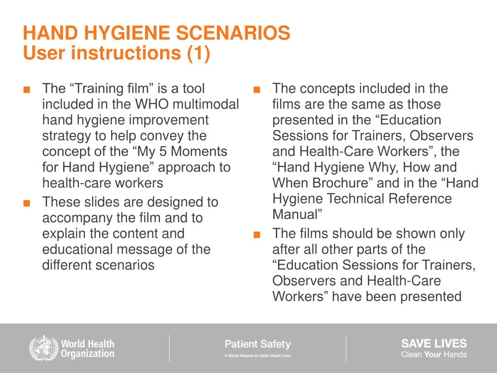"The ""Training film"" is a tool included in the WHO multimodal hand hygiene improvement strategy to help convey the concept of the ""My 5 Moments for Hand Hygiene"" approach to health-care workers"