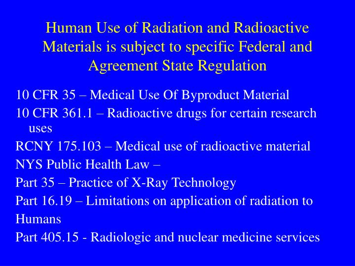 Human Use of Radiation and Radioactive Materials is subject to specific Federal and Agreement State Regulation