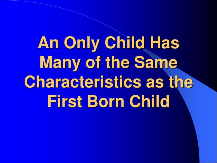 An Only Child Has Many of the Same Characteristics as the First Born Child