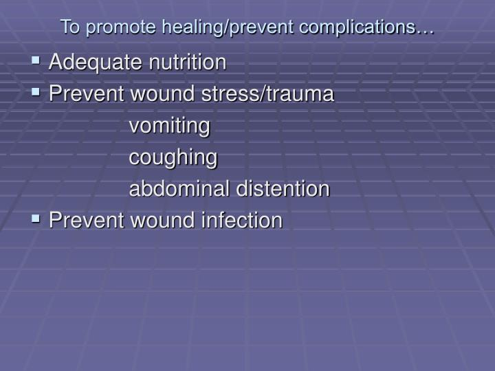 To promote healing/prevent complications…