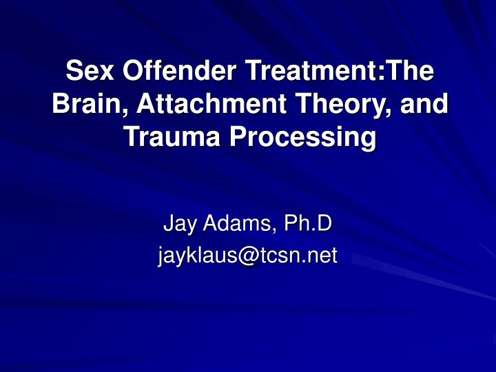 Sex offender treatment the brain attachment theory and trauma processing