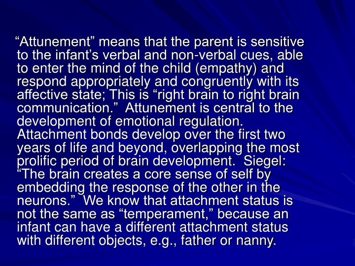 Attunement means that the parent is sensitive to the infants verbal and non-verbal cues, able to enter the mind of the child (empathy) and respond appropriately and congruently with its affective state; This is right brain to right brain communication.  Attunement is central to the development of emotional regulation.  Attachment bonds develop over the first two years of life and beyond, overlapping the most prolific period of brain development.  Siegel: The brain creates a core sense of self by embedding the response of the other in the neurons.  We know that attachment status is not the same as temperament, because an infant can have a different attachment status with different objects, e.g., father or nanny.