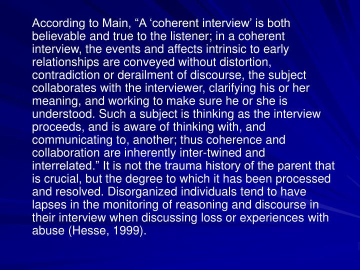 According to Main, A coherent interview is both believable and true to the listener; in a coherent interview, the events and affects intrinsic to early relationships are conveyed without distortion, contradiction or derailment of discourse, the subject collaborates with the interviewer, clarifying his or her meaning, and working to make sure he or she is understood. Such a subject is thinking as the interview proceeds, and is aware of thinking with, and communicating to, another; thus coherence and collaboration are inherently inter-twined and interrelated. It is not the trauma history of the parent that is crucial, but the degree to which it has been processed and resolved. Disorganized individuals tend to have lapses in the monitoring of reasoning and discourse in their interview when discussing loss or experiences with abuse (Hesse, 1999).