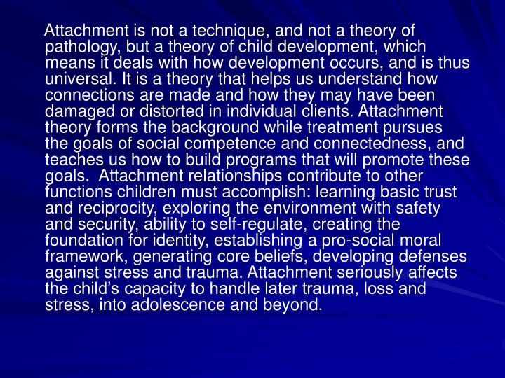 Attachment is not a technique, and not a theory of pathology, but a theory of child development, which means it deals with how development occurs, and is thus universal. It is a theory that helps us understand how connections are made and how they may have been damaged or distorted in individual clients. Attachment theory forms the background while treatment pursues the goals of social competence and connectedness, and teaches us how to build programs that will promote these goals.  Attachment relationships contribute to other functions children must accomplish: learning basic trust and reciprocity, exploring the environment with safety and security, ability to self-regulate, creating the foundation for identity, establishing a pro-social moral framework, generating core beliefs, developing defenses against stress and trauma. Attachment seriously affects the childs capacity to handle later trauma, loss and stress, into adolescence and beyond.