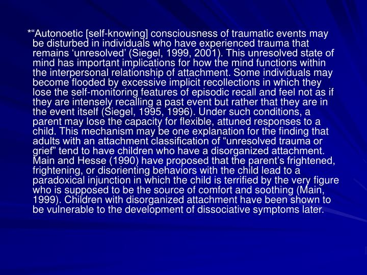 *Autonoetic [self-knowing] consciousness of traumatic events may be disturbed in individuals who have experienced trauma that remains unresolved (Siegel, 1999, 2001). This unresolved state of mind has important implications for how the mind functions within the interpersonal relationship of attachment. Some individuals may become flooded by excessive implicit recollections in which they lose the self-monitoring features of episodic recall and feel not as if they are intensely recalling a past event but rather that they are in the event itself (Siegel, 1995, 1996). Under such conditions, a parent may lose the capacity for flexible, attuned responses to a child. This mechanism may be one explanation for the finding that adults with an attachment classification of unresolved trauma or grief tend to have children who have a disorganized attachment. Main and Hesse (1990) have proposed that the parents frightened, frightening, or disorienting behaviors with the child lead to a paradoxical injunction in which the child is terrified by the very figure who is supposed to be the source of comfort and soothing (Main, 1999). Children with disorganized attachment have been shown to be vulnerable to the development of dissociative symptoms later.