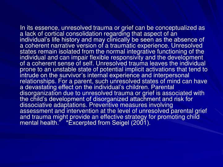 In its essence, unresolved trauma or grief can be conceptualized as a lack of cortical consolidation regarding that aspect of an individuals life history and may clinically be seen as the absence of a coherent narrative version of a traumatic experience. Unresolved states remain isolated from the normal integrative functioning of the individual and can impair flexible responsivity and the development of a coherent sense of self. Unresolved trauma leaves the individual prone to an unstable state of potential implicit activations that tend to intrude on the survivors internal experience and interpersonal relationships. For a parent, such unresolved states of mind can have a devastating effect on the individuals children. Parental disorganization due to unresolved trauma or grief is associated with the childs development of disorganized attachment and risk for dissociative adaptations. Preventive measures involving assessment and intervention at the level of unresolved parental grief and trauma might provide an effective strategy for promoting child mental health.   *Excerpted from Seigel (2001).