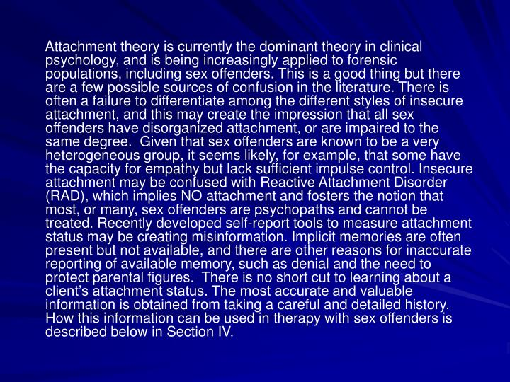Attachment theory is currently the dominant theory in clinical psychology, and is being increasingly applied to forensic populations, including sex offenders. This is a good thing but there are a few possible sources of confusion in the literature. There is often a failure to differentiate among the different styles of insecure attachment, and this may create the impression that all sex offenders have disorganized attachment, or are impaired to the same degree.  Given that sex offenders are known to be a very heterogeneous group, it seems likely, for example, that some have the capacity for empathy but lack sufficient impulse control. Insecure attachment may be confused with Reactive Attachment Disorder (RAD), which implies NO attachment and fosters the notion that most, or many, sex offenders are psychopaths and cannot be treated. Recently developed self-report tools to measure attachment status may be creating misinformation. Implicit memories are often present but not available, and there are other reasons for inaccurate reporting of available memory, such as denial and the need to protect parental figures.  There is no short cut to learning about a clients attachment status. The most accurate and valuable information is obtained from taking a careful and detailed history. How this information can be used in therapy with sex offenders is described below in Section IV.