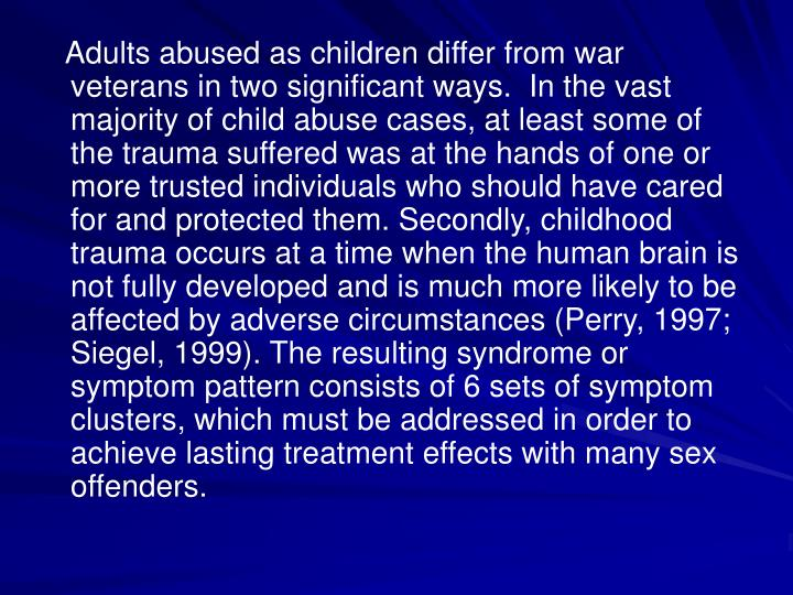Adults abused as children differ from war veterans in two significant ways.  In the vast majority of child abuse cases, at least some of the trauma suffered was at the hands of one or more trusted individuals who should have cared for and protected them. Secondly, childhood trauma occurs at a time when the human brain is not fully developed and is much more likely to be affected by adverse circumstances (Perry, 1997; Siegel, 1999). The resulting syndrome or symptom pattern consists of 6 sets of symptom clusters, which must be addressed in order to achieve lasting treatment effects with many sex offenders.