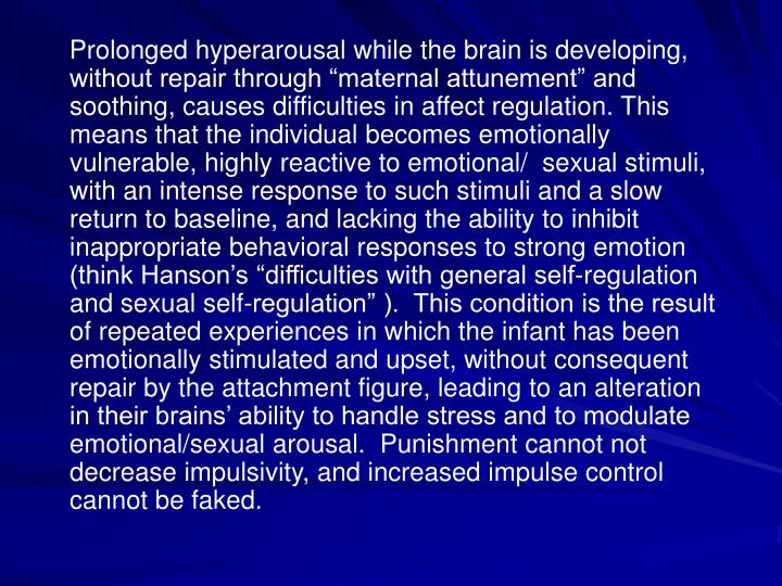Prolonged hyperarousal while the brain is developing, without repair through maternal attunement and soothing, causes difficulties in affect regulation. This means that the individual becomes emotionally vulnerable, highly reactive to emotional/  sexual stimuli, with an intense response to such stimuli and a slow return to baseline, and lacking the ability to inhibit inappropriate behavioral responses to strong emotion (think Hansons difficulties with general self-regulation and sexual self-regulation ).  This condition is the result of repeated experiences in which the infant has been emotionally stimulated and upset, without consequent repair by the attachment figure, leading to an alteration in their brains ability to handle stress and to modulate emotional/sexual arousal.  Punishment cannot not decrease impulsivity, and increased impulse control cannot be faked.