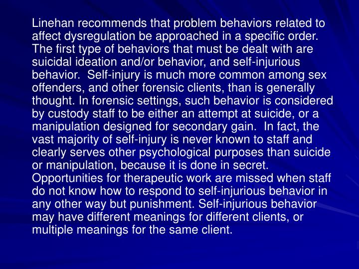 Linehan recommends that problem behaviors related to affect dysregulation be approached in a specific order.  The first type of behaviors that must be dealt with are suicidal ideation and/or behavior, and self-injurious behavior.  Self-injury is much more common among sex offenders, and other forensic clients, than is generally thought. In forensic settings, such behavior is considered by custody staff to be either an attempt at suicide, or a manipulation designed for secondary gain.  In fact, the vast majority of self-injury is never known to staff and clearly serves other psychological purposes than suicide or manipulation, because it is done in secret.  Opportunities for therapeutic work are missed when staff do not know how to respond to self-injurious behavior in any other way but punishment. Self-injurious behavior may have different meanings for different clients, or multiple meanings for the same client.