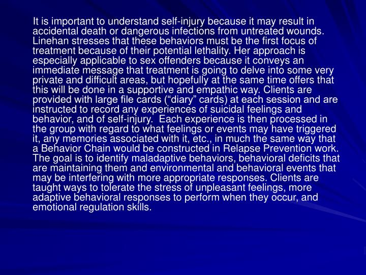 It is important to understand self-injury because it may result in accidental death or dangerous infections from untreated wounds.  Linehan stresses that these behaviors must be the first focus of treatment because of their potential lethality. Her approach is especially applicable to sex offenders because it conveys an immediate message that treatment is going to delve into some very private and difficult areas, but hopefully at the same time offers that this will be done in a supportive and empathic way. Clients are provided with large file cards (diary cards) at each session and are instructed to record any experiences of suicidal feelings and behavior, and of self-injury.  Each experience is then processed in the group with regard to what feelings or events may have triggered it, any memories associated with it, etc., in much the same way that a Behavior Chain would be constructed in Relapse Prevention work. The goal is to identify maladaptive behaviors, behavioral deficits that are maintaining them and environmental and behavioral events that may be interfering with more appropriate responses. Clients are taught ways to tolerate the stress of unpleasant feelings, more adaptive behavioral responses to perform when they occur, and emotional regulation skills.