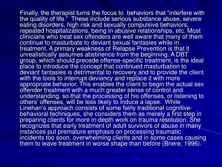 Finally, the therapist turns the focus to  behaviors that interfere with the quality of life.  These include serious substance abuse, severe eating disorders, high risk and sexually compulsive behaviors, repeated hospitalizations, being in abusive relationships, etc. Most clinicians who treat sex offenders are well aware that many of them continue to masturbate to deviant sexual fantasies while in treatment. A primary weakness of Relapse Prevention is that it unrealistically assumes abstinence from the beginning. A DBT group, which should precede offense-specific treatment, is the ideal place to introduce the concept that continued masturbation to deviant fantasies is detrimental to recovery and to provide the client with the tools to interrupt deviancy and replace it with more appropriate behavior. This enables the client to begin the actual sex offender treatment with a much greater sense of control and understanding, so that the processing of his offenses, or listening to others offenses, will be less likely to induce a lapse.  While Linehans approach consists of some fairly traditional cognitive-behavioral techniques, she considers them as merely a first step in preparing clients for more in-depth work on trauma resolution. She recognizes that early treatment of adult survivors of abuse in many instances put premature emphasis on processing traumatic incidents too soon, overwhelming clients and in some cases causing them to leave treatment in worse shape than before (Briere, 1996).
