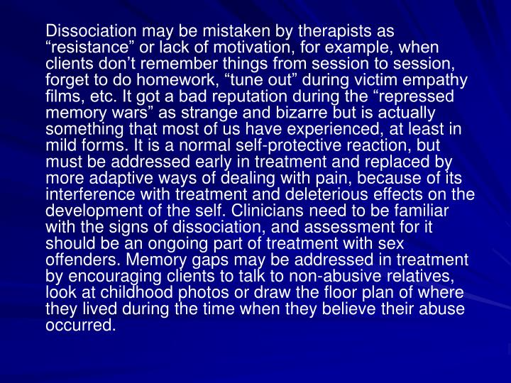 Dissociation may be mistaken by therapists as resistance or lack of motivation, for example, when clients dont remember things from session to session, forget to do homework, tune out during victim empathy films, etc. It got a bad reputation during the repressed memory wars as strange and bizarre but is actually something that most of us have experienced, at least in mild forms. It is a normal self-protective reaction, but must be addressed early in treatment and replaced by more adaptive ways of dealing with pain, because of its interference with treatment and deleterious effects on the development of the self. Clinicians need to be familiar with the signs of dissociation, and assessment for it should be an ongoing part of treatment with sex offenders. Memory gaps may be addressed in treatment by encouraging clients to talk to non-abusive relatives, look at childhood photos or draw the floor plan of where they lived during the time when they believe their abuse occurred.