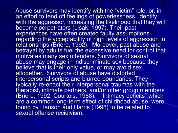 Abuse survivors may identify with the victim role, or, in an effort to fend off feelings of powerlessness, identify with the aggressor, increasing the likelihood that they will become perpetrators (Lisak, 1997). Their past experiences have often created faulty assumptions regarding the acceptability of high levels of aggression in relationships (Briere, 1992).  Moreover, past abuse and betrayal by adults fuel the excessive need for control that motivates many sex offenders. Survivors of sexual abuse may engage in indiscriminate sex because they believe that is their only value, or may avoid sex altogether.  Survivors of abuse have distorted interpersonal scripts and blurred boundaries. They typically re-enact their interpersonal traumas with the therapist, intimate partners, and/or other group members (Briere, 1992; Courtois, 1988).   Intimacy deficits which are a common long-term effect of childhood abuse, were found by Hanson and Harris (1998) to be related to sexual offense recidivism.