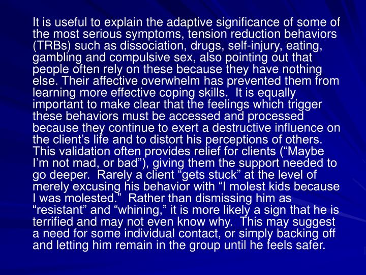 It is useful to explain the adaptive significance of some of the most serious symptoms, tension reduction behaviors (TRBs) such as dissociation, drugs, self-injury, eating, gambling and compulsive sex, also pointing out that people often rely on these because they have nothing else. Their affective overwhelm has prevented them from learning more effective coping skills.  It is equally important to make clear that the feelings which trigger these behaviors must be accessed and processed because they continue to exert a destructive influence on the clients life and to distort his perceptions of others.  This validation often provides relief for clients (Maybe Im not mad, or bad), giving them the support needed to go deeper.  Rarely a client gets stuck at the level of merely excusing his behavior with I molest kids because I was molested.  Rather than dismissing him as resistant and whining, it is more likely a sign that he is terrified and may not even know why.  This may suggest a need for some individual contact, or simply backing off and letting him remain in the group until he feels safer.