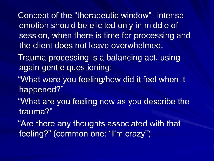 Concept of the therapeutic window--intense emotion should be elicited only in middle of session, when there is time for processing and the client does not leave overwhelmed.