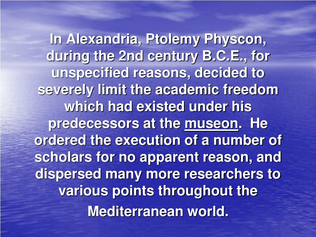 In Alexandria, Ptolemy Physcon, during the 2nd century B.C.E., for unspecified reasons, decided to severely limit the academic freedom which had existed under his predecessors at the
