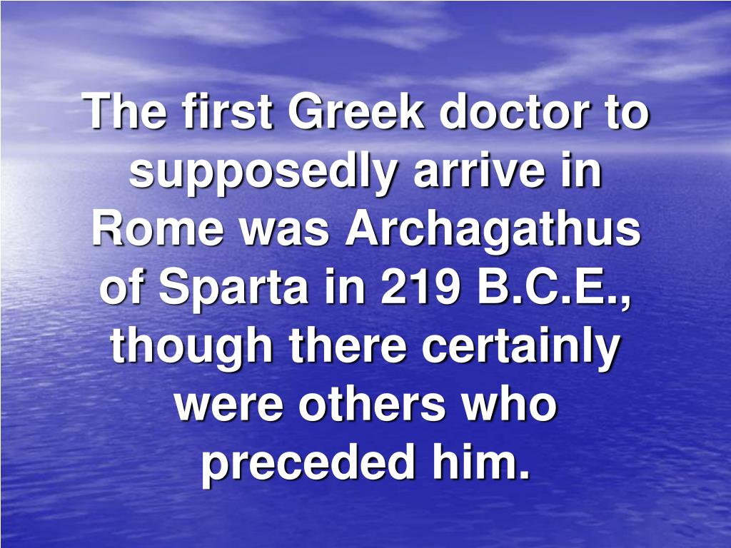 The first Greek doctor to supposedly arrive in Rome was Archagathus of Sparta in 219 B.C.E., though there certainly were others who preceded him.