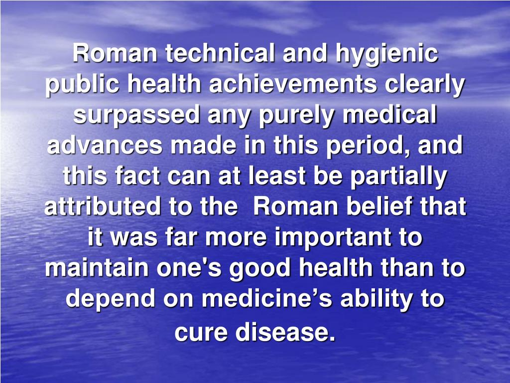 Roman technical and hygienic public health achievements clearly surpassed any purely medical advances made in this period, and this fact can at least be partially attributed to the  Roman belief that it was far more important to maintain one's good health than to depend on medicine's ability to cure disease.