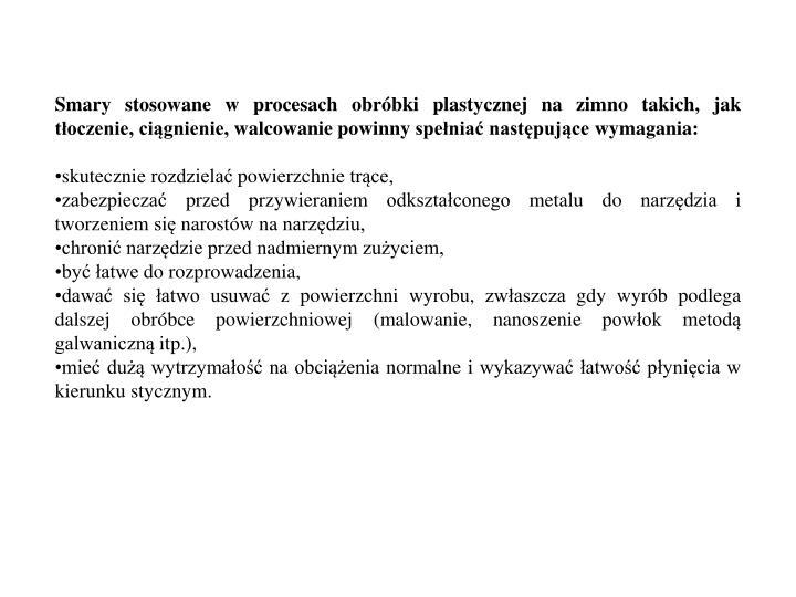 Smary stosowane w procesach obróbki plastycznej na zimno takich, jak tłoczenie, ciągnienie, walcowanie powinny spełniać następujące wymagania: