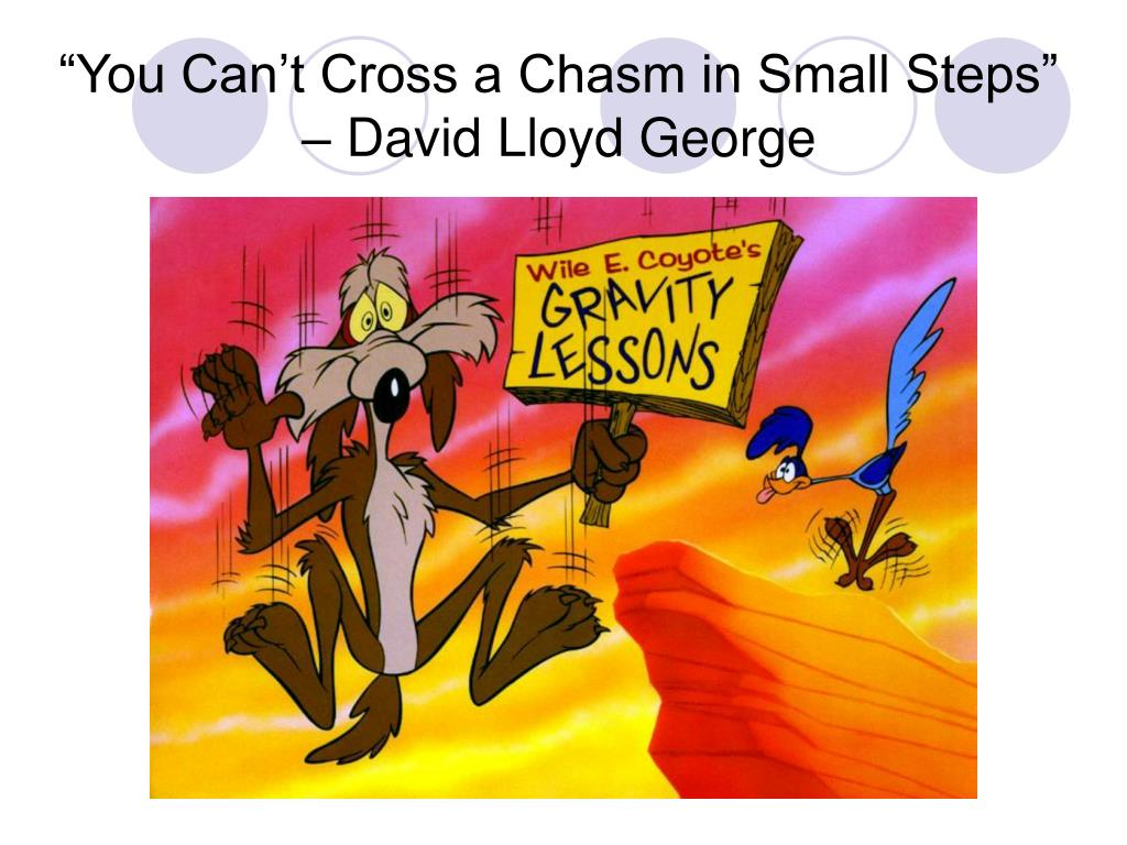 """""""You Can't Cross a Chasm in Small Steps"""" – David Lloyd George"""