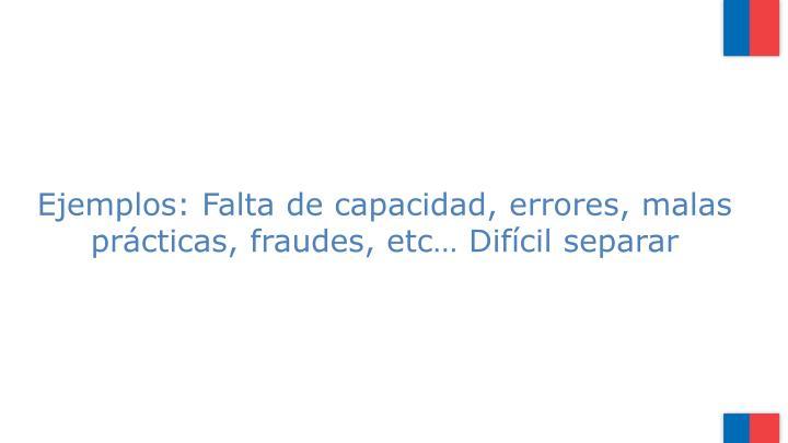 Ejemplos: Falta de capacidad, errores, malas prácticas, fraudes, etc… Difícil separar