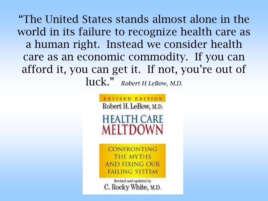 """""""The United States stands almost alone in the world in its failure to recognize health care as a human right.  Instead we consider health care as an economic commodity.  If you can afford it, you can get it.  If not, you're out of luck."""""""