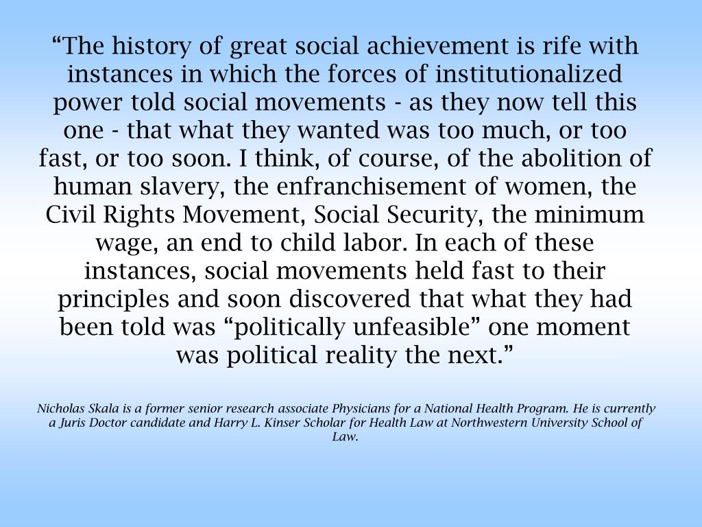 """""""The history of great social achievement is rife with instances in which the forces of institutionalized power told social movements - as they now tell this one - that what they wanted was too much, or too fast, or too soon. I think, of course, of the abolition of human slavery, the enfranchisement of women, the Civil Rights Movement, Social Security, the minimum wage, an end to child labor. In each of these instances, social movements held fast to their principles and soon discovered that what they had been told was """"politically unfeasible"""" one moment was political reality the next."""""""