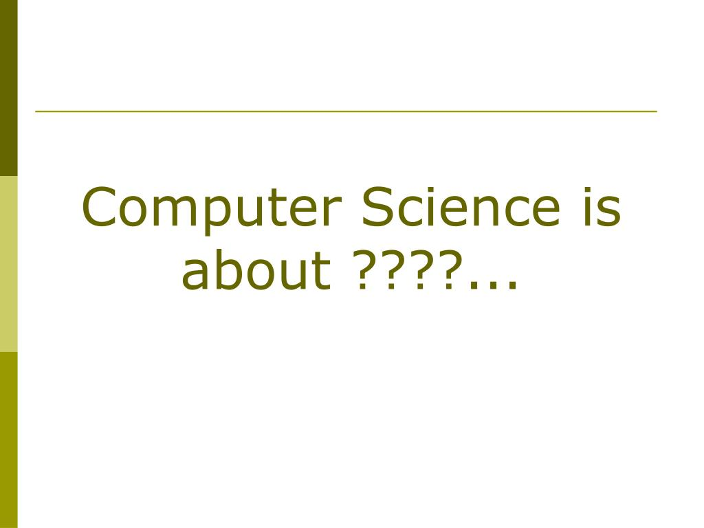 Computer Science is about ????...