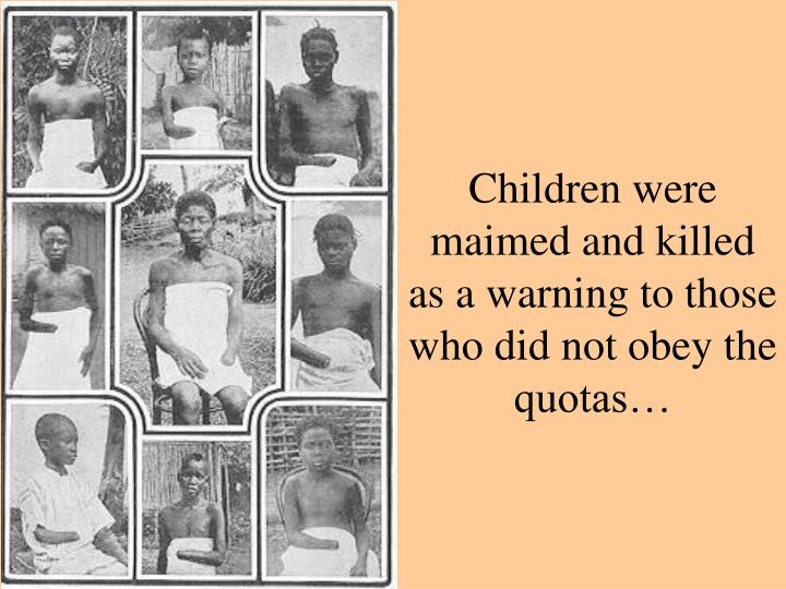 Children were maimed and killed as a warning to those who did not obey the quotas…