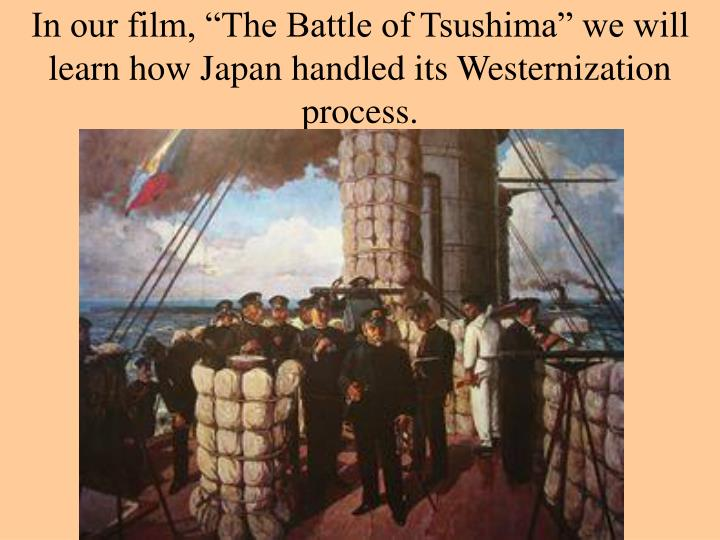 "In our film, ""The Battle of Tsushima"" we will learn how Japan handled its Westernization process."