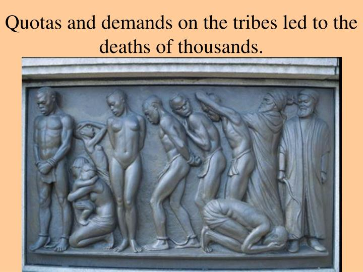Quotas and demands on the tribes led to the deaths of thousands.