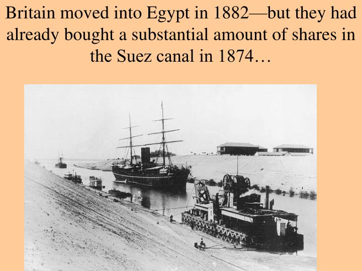 Britain moved into Egypt in 1882—but they had already bought a substantial amount of shares in the Suez canal in 1874…