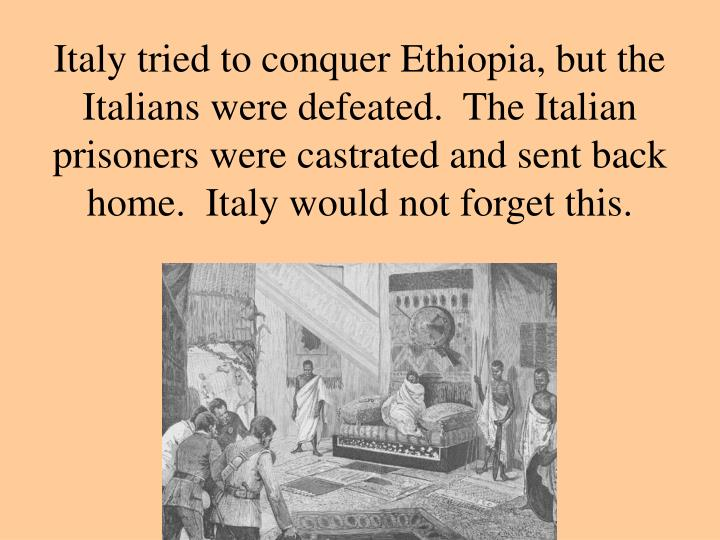 Italy tried to conquer Ethiopia, but the Italians were defeated.  The Italian prisoners were castrated and sent back home.  Italy would not forget this.