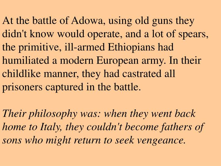 At the battle of Adowa, using old guns they didn't know would operate, and a lot of spears, the primitive, ill-armed Ethiopians had humiliated a modern European army. In their childlike manner, they had castrated all prisoners captured in the battle.